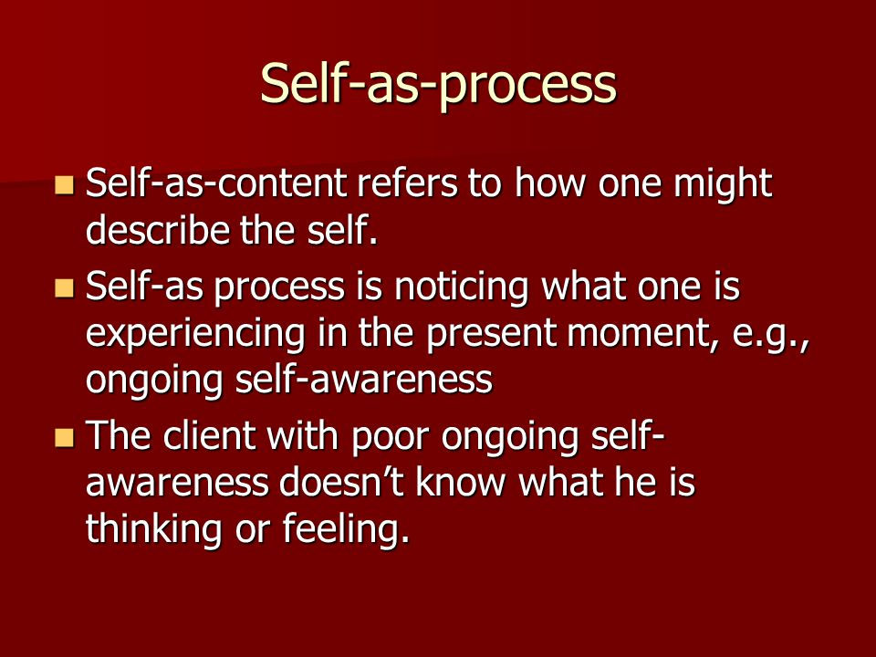 Self-as-process Self-as-content refers to how one might describe the self.