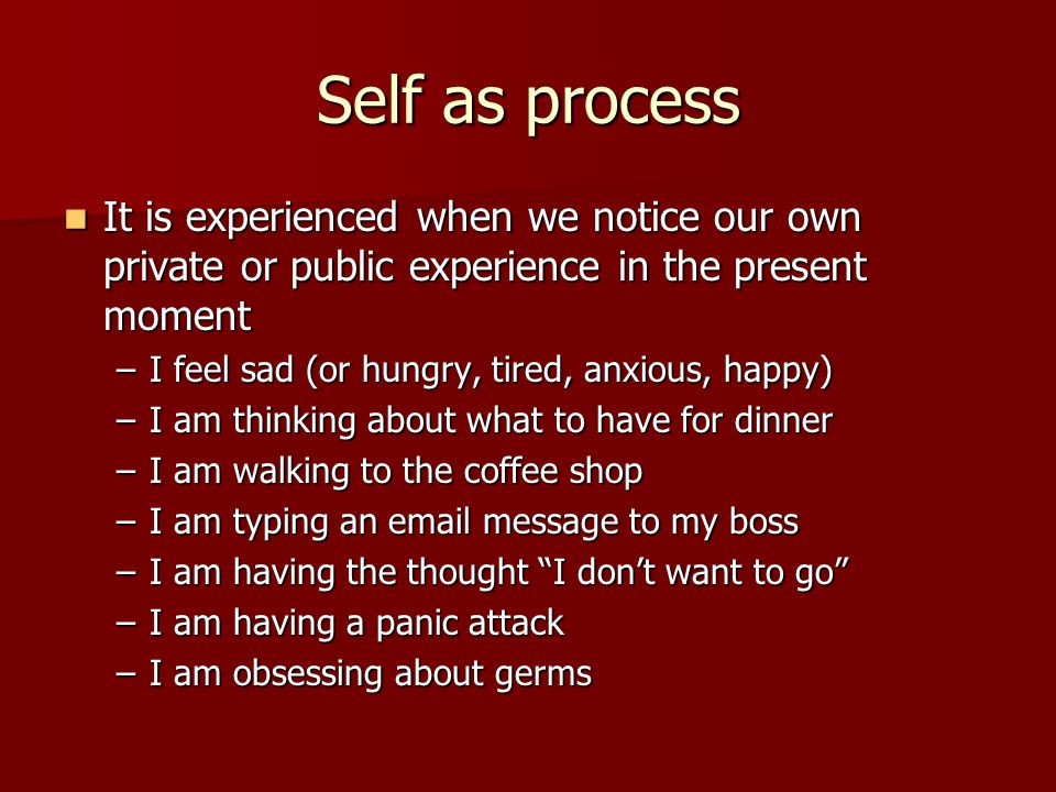 Self as process It is experienced when we notice our own private or public experience in the present moment.