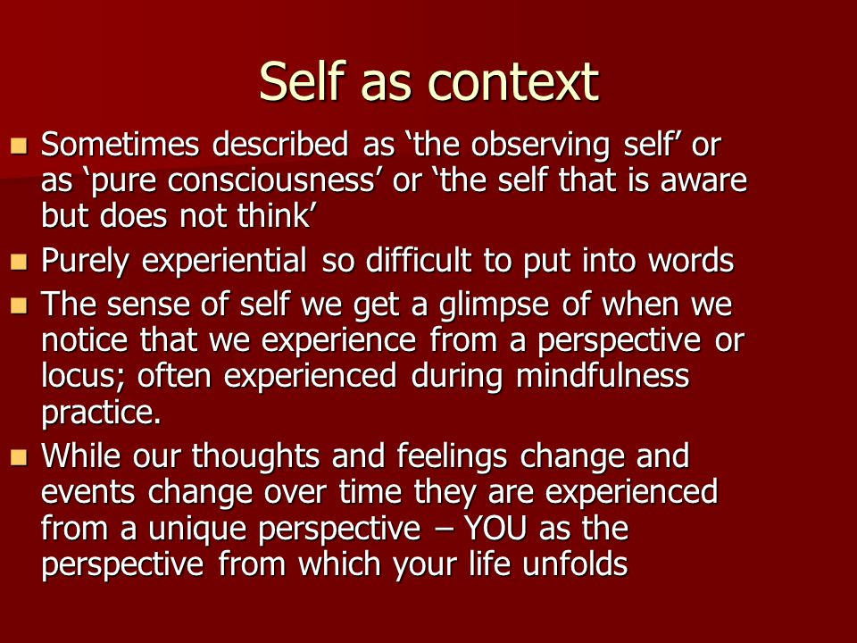 Self as context Sometimes described as 'the observing self' or as 'pure consciousness' or 'the self that is aware but does not think'