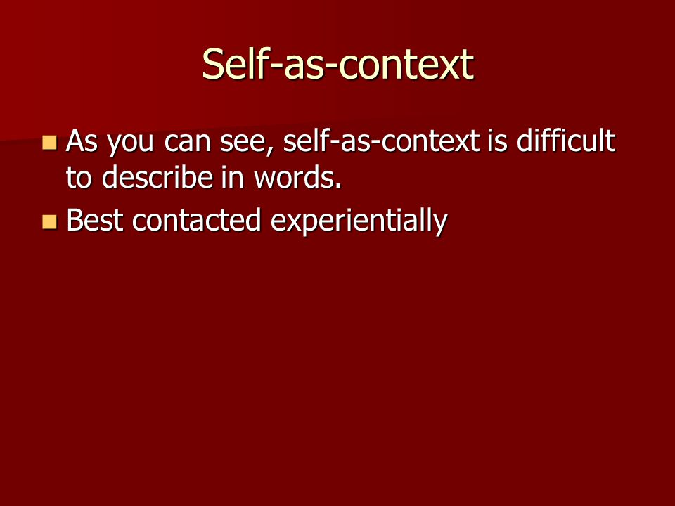 Self-as-context As you can see, self-as-context is difficult to describe in words.