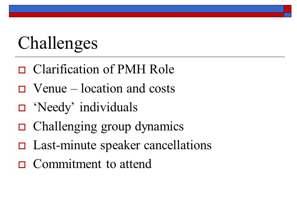 Challenges Clarification of PMH Role Venue – location and costs