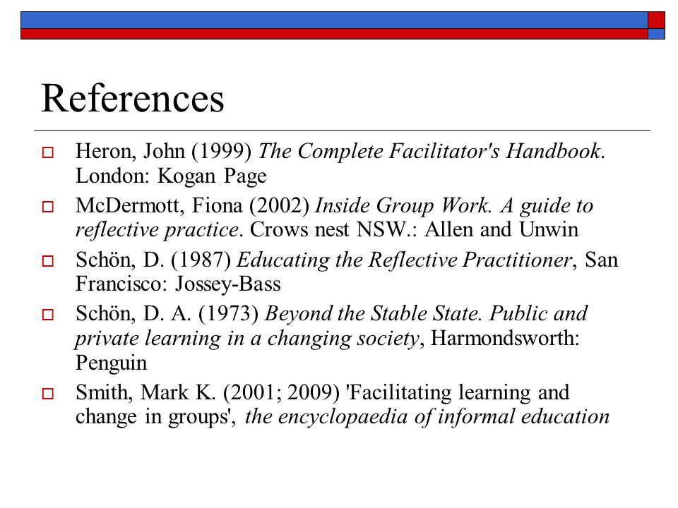 References Heron, John (1999) The Complete Facilitator s Handbook. London: Kogan Page.