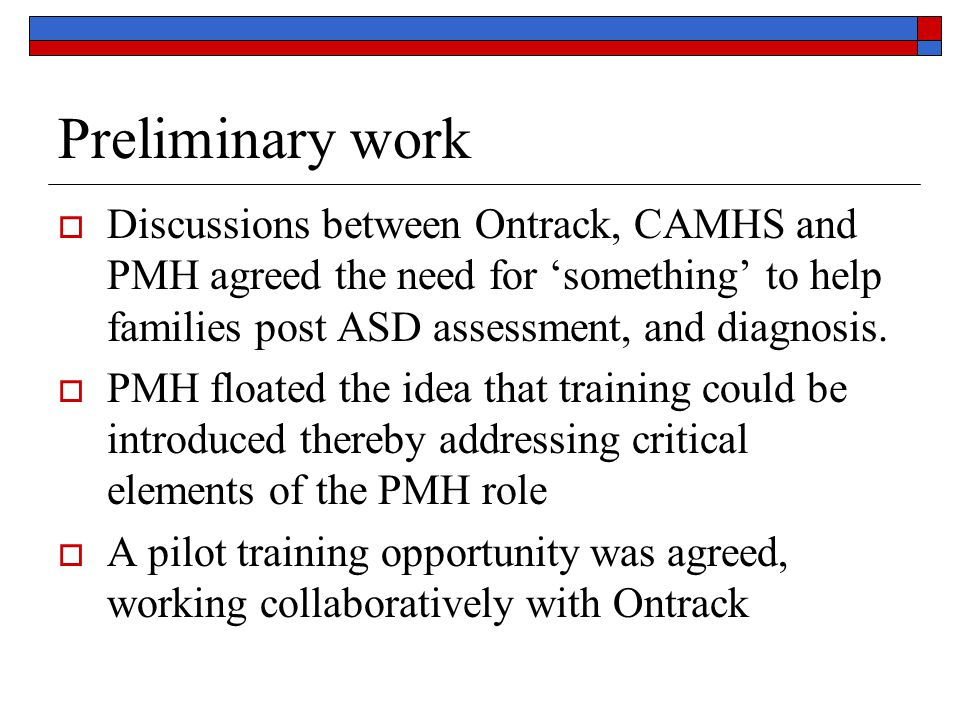 Preliminary work Discussions between Ontrack, CAMHS and PMH agreed the need for 'something' to help families post ASD assessment, and diagnosis.