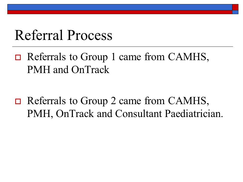 Referral Process Referrals to Group 1 came from CAMHS, PMH and OnTrack