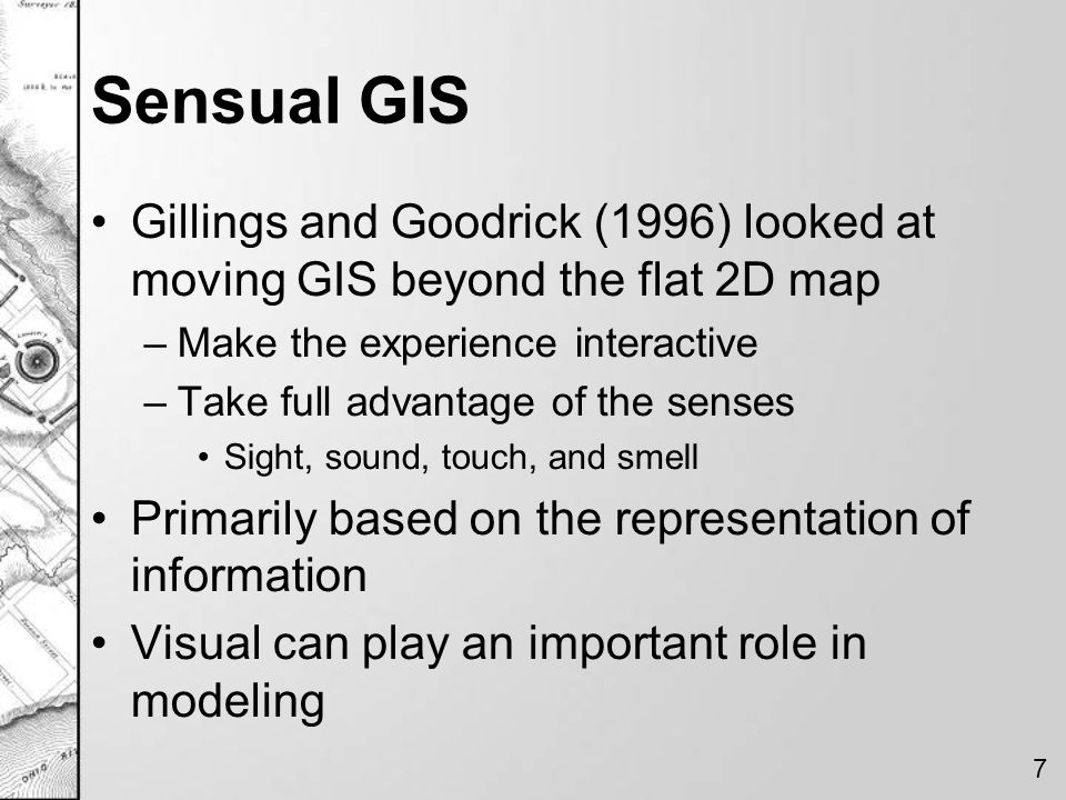 Sensual GIS Gillings and Goodrick (1996) looked at moving GIS beyond the flat 2D map. Make the experience interactive.