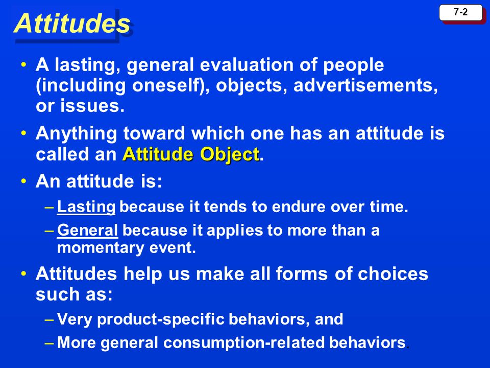Attitudes A lasting, general evaluation of people (including oneself), objects, advertisements, or issues.