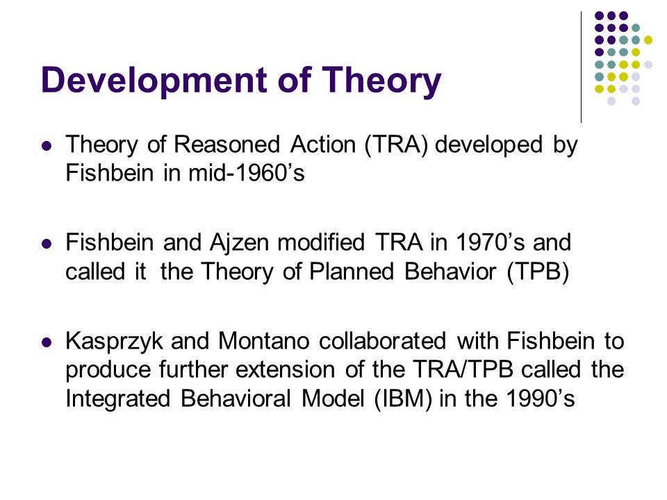 Development of Theory Theory of Reasoned Action (TRA) developed by Fishbein in mid-1960's.