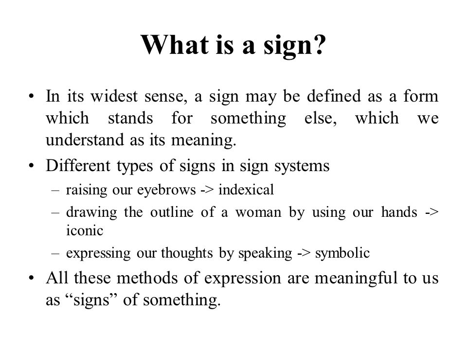 What is a sign In its widest sense, a sign may be defined as a form which stands for something else, which we understand as its meaning.
