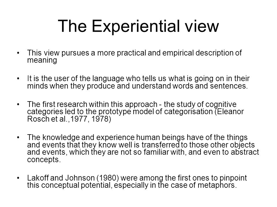 The Experiential view This view pursues a more practical and empirical description of meaning.