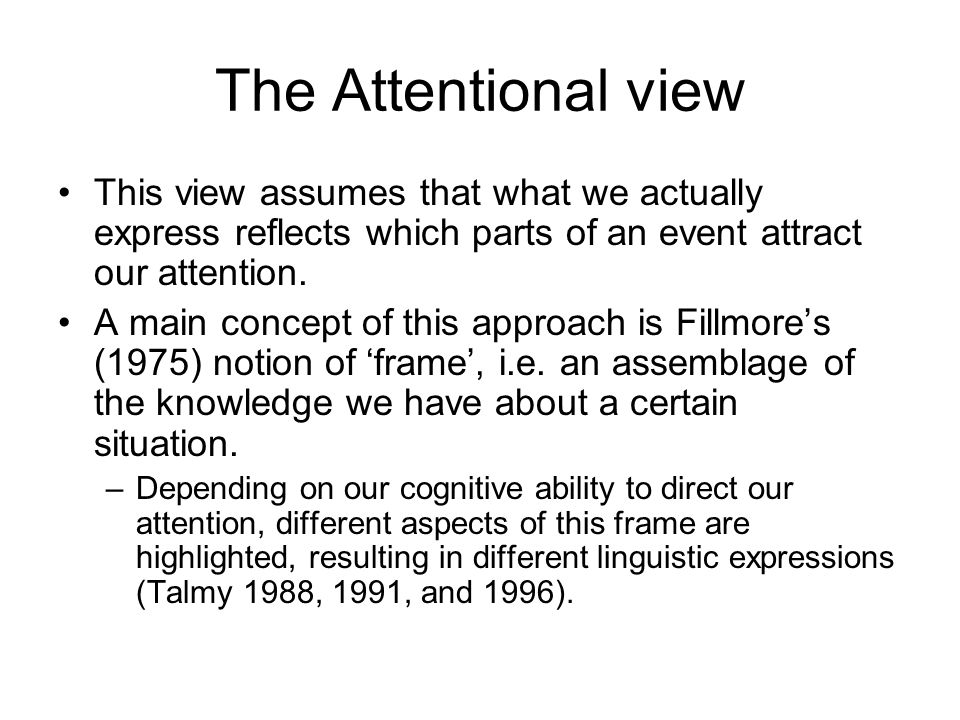 The Attentional view This view assumes that what we actually express reflects which parts of an event attract our attention.