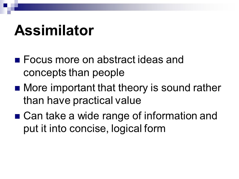 Assimilator Focus more on abstract ideas and concepts than people