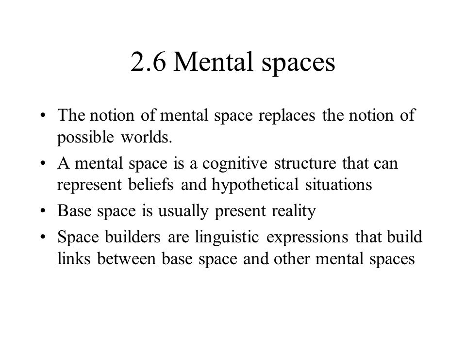 2.6 Mental spaces The notion of mental space replaces the notion of possible worlds.