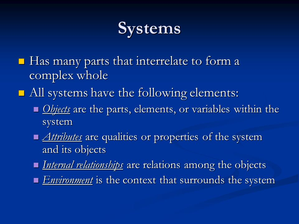 Systems Has many parts that interrelate to form a complex whole