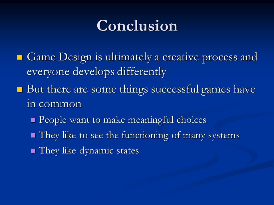 Conclusion Game Design is ultimately a creative process and everyone develops differently. But there are some things successful games have in common.