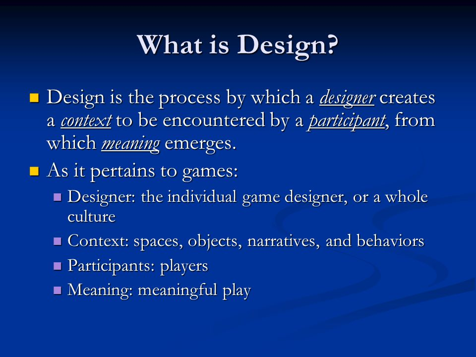 What is Design Design is the process by which a designer creates a context to be encountered by a participant, from which meaning emerges.