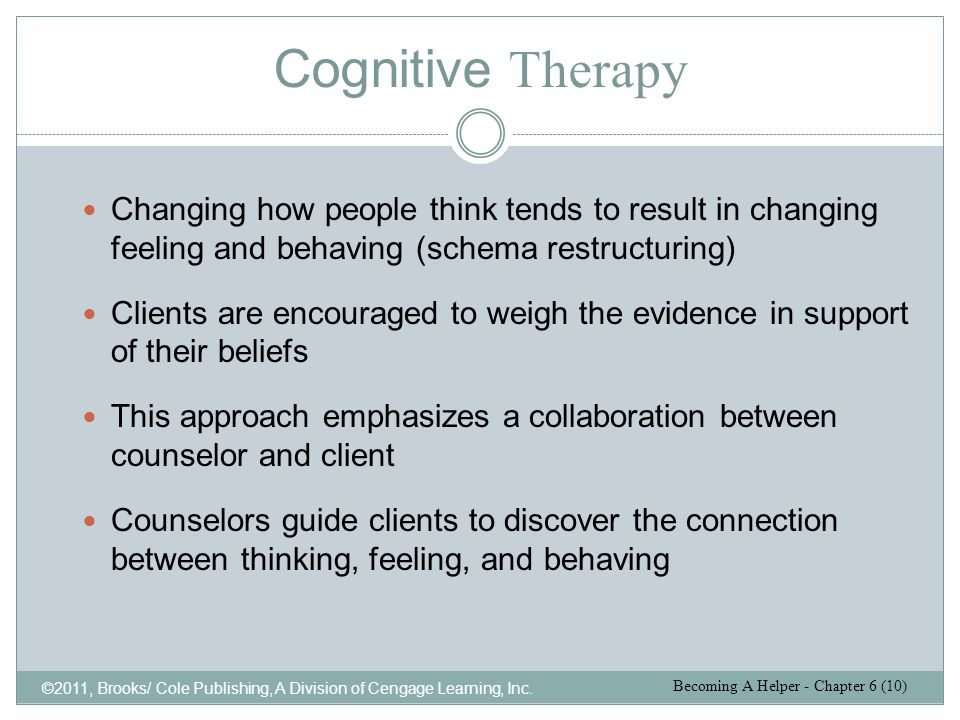 Cognitive Therapy Changing how people think tends to result in changing feeling and behaving (schema restructuring)