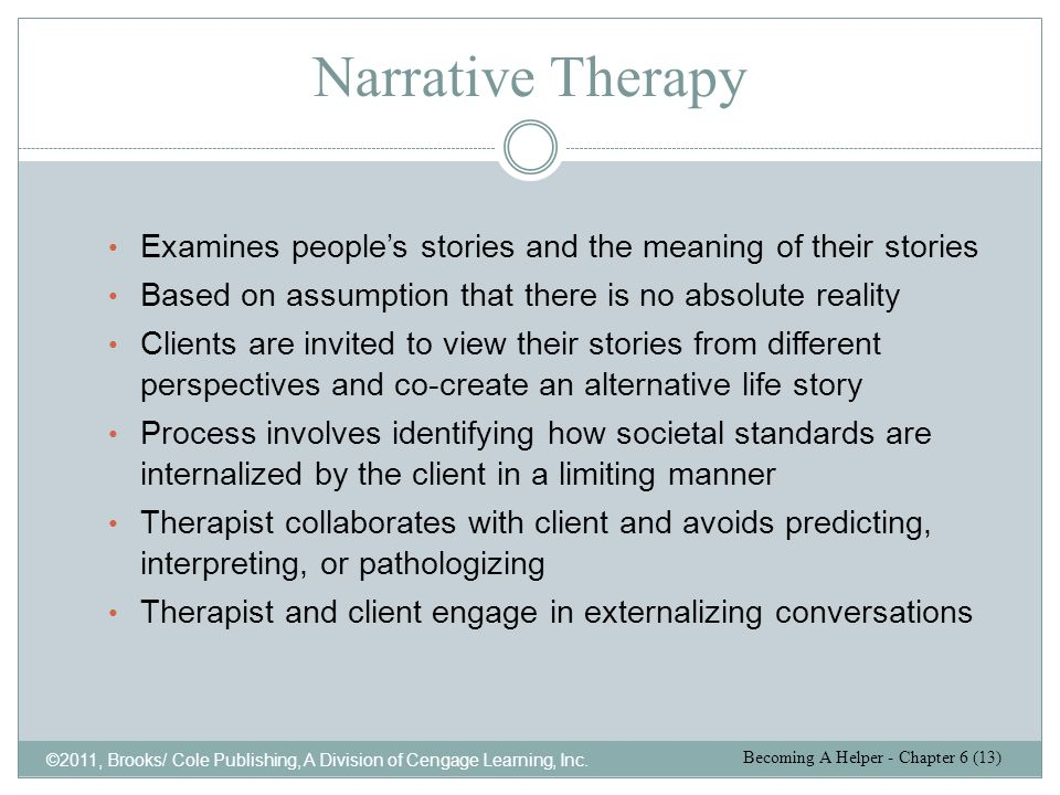 Narrative Therapy Examines people's stories and the meaning of their stories. Based on assumption that there is no absolute reality.