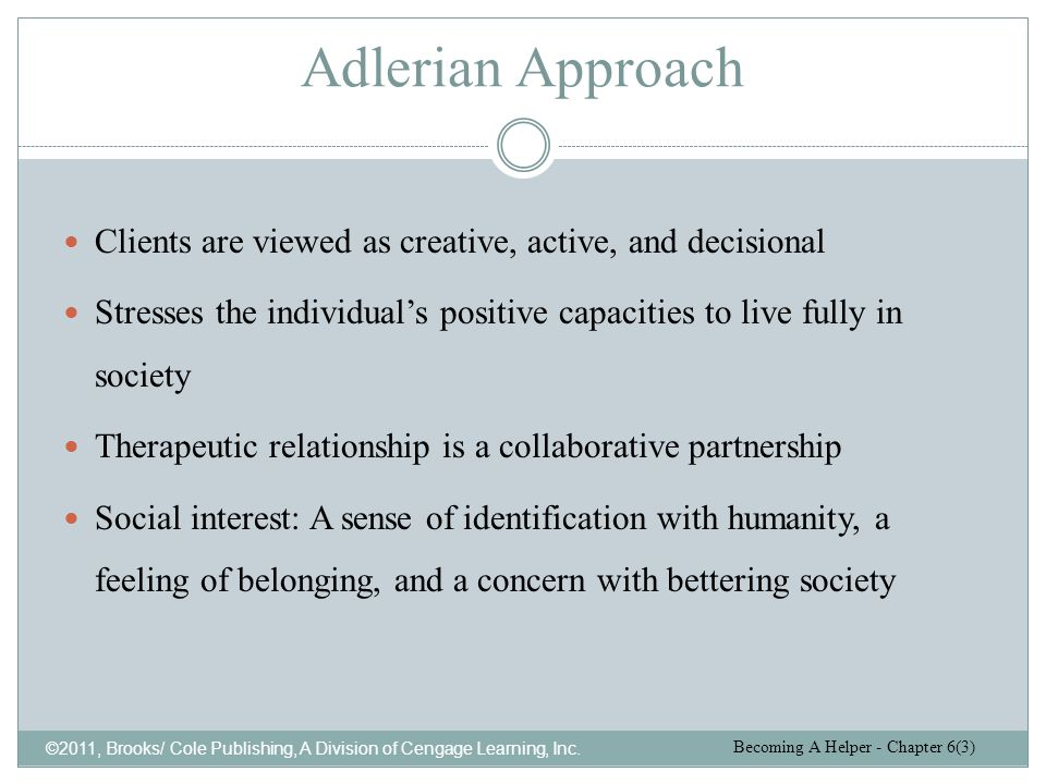 Adlerian Approach Clients are viewed as creative, active, and decisional. Stresses the individual's positive capacities to live fully in society.