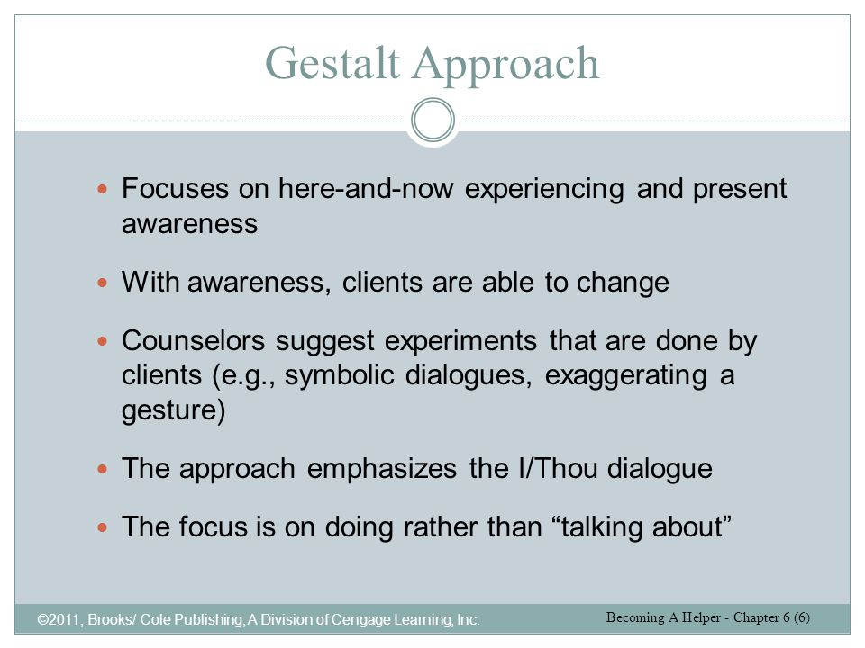 Gestalt Approach Focuses on here-and-now experiencing and present awareness. With awareness, clients are able to change.