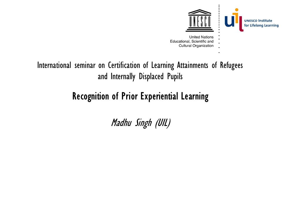 International seminar on Certification of Learning Attainments of Refugees and Internally Displaced Pupils Recognition of Prior Experiential Learning Madhu Singh (UIL)