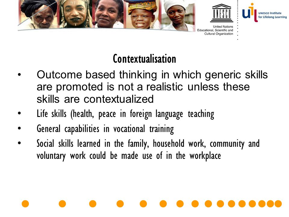 Contextualisation Outcome based thinking in which generic skills are promoted is not a realistic unless these skills are contextualized.