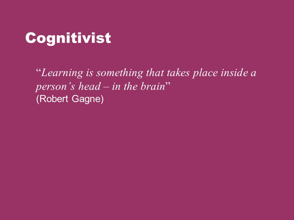 Cognitivist Learning is something that takes place inside a person's head – in the brain (Robert Gagne)