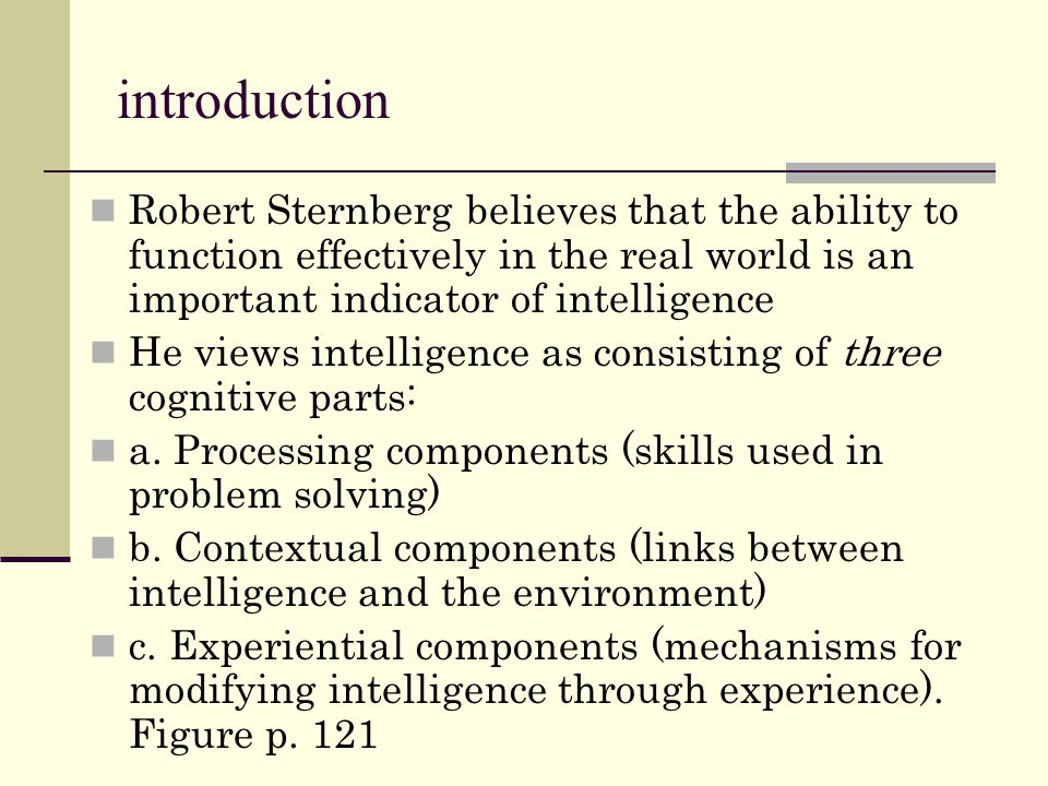 introduction Robert Sternberg believes that the ability to function effectively in the real world is an important indicator of intelligence.