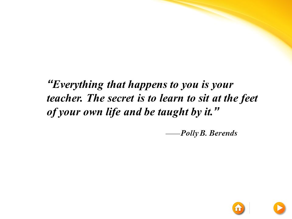Everything that happens to you is your teacher