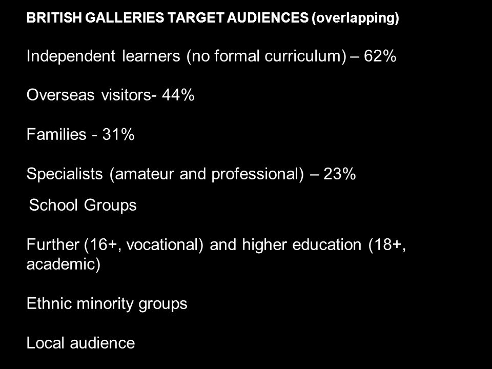 BRITISH GALLERIES TARGET AUDIENCES (overlapping) Independent learners (no formal curriculum) – 62% Overseas visitors- 44% Families - 31% Specialists (amateur and professional) – 23% School Groups Further (16+, vocational) and higher education (18+, academic) Ethnic minority groups Local audience
