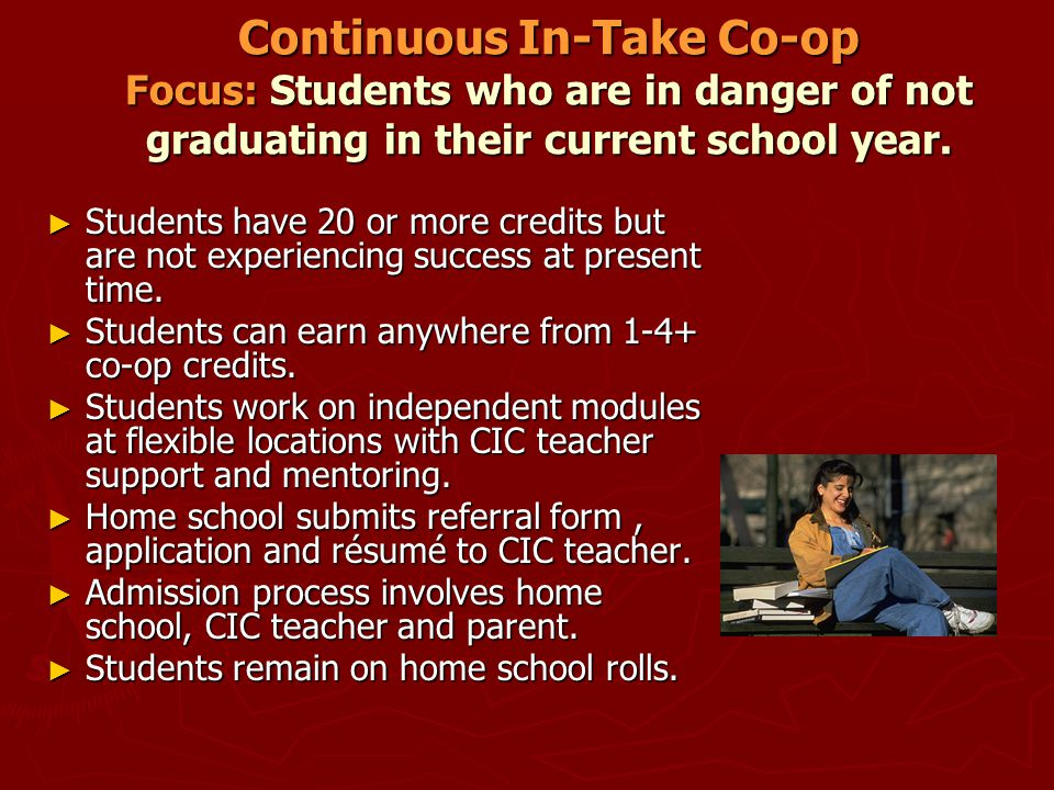 Continuous In-Take Co-op Focus: Students who are in danger of not graduating in their current school year.