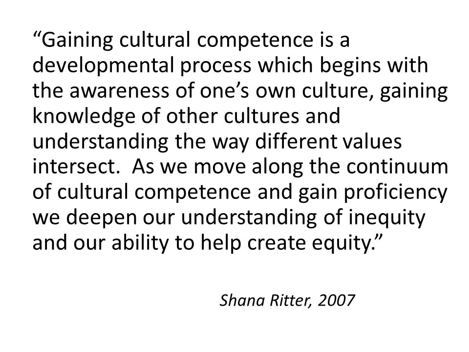 Gaining cultural competence is a developmental process which begins with the awareness of one's own culture, gaining knowledge of other cultures and understanding the way different values intersect. As we move along the continuum of cultural competence and gain proficiency we deepen our understanding of inequity and our ability to help create equity.