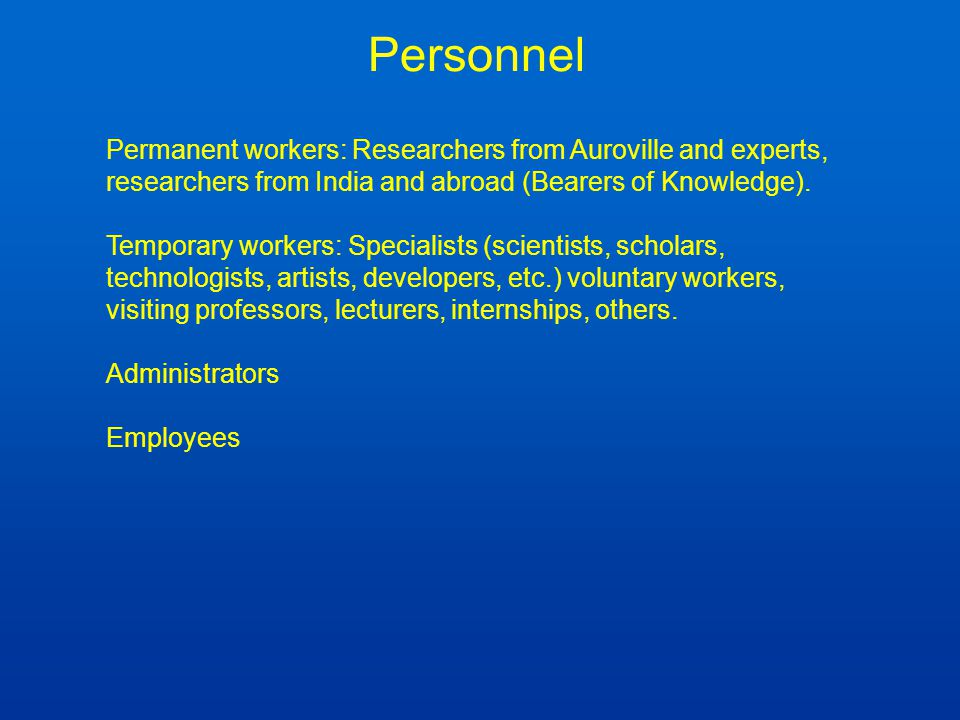 Personnel Permanent workers: Researchers from Auroville and experts, researchers from India and abroad (Bearers of Knowledge).