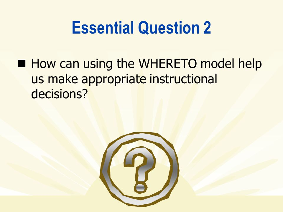 Essential Question 2 How can using the WHERETO model help us make appropriate instructional decisions