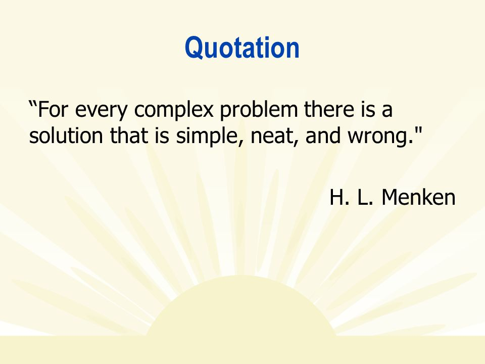 Quotation For every complex problem there is a solution that is simple, neat, and wrong. H.