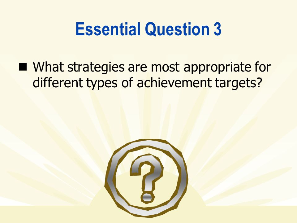 Essential Question 3 What strategies are most appropriate for different types of achievement targets
