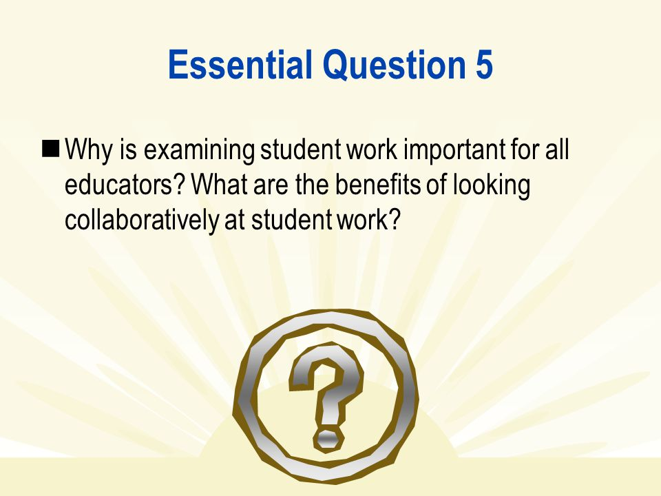 Essential Question 5 Why is examining student work important for all educators.