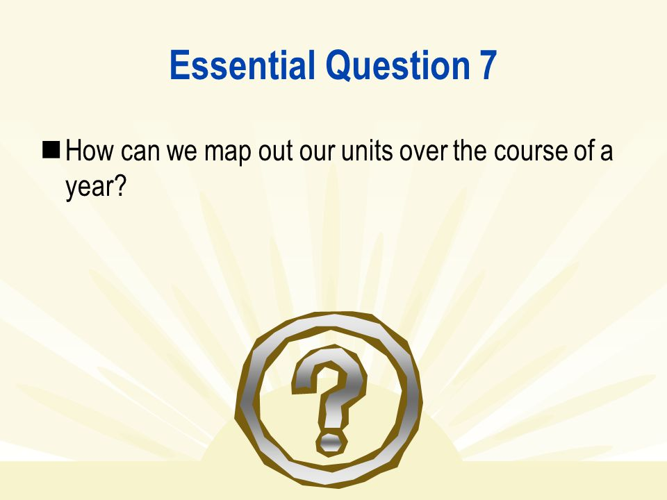 Essential Question 7 How can we map out our units over the course of a year