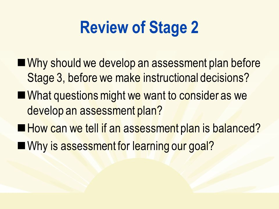 Review of Stage 2 Why should we develop an assessment plan before Stage 3, before we make instructional decisions