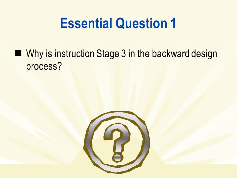 Essential Question 1 Why is instruction Stage 3 in the backward design process