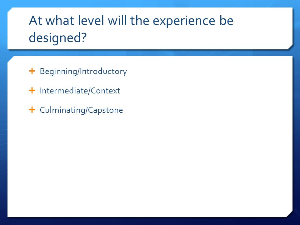 At what level will the experience be designed