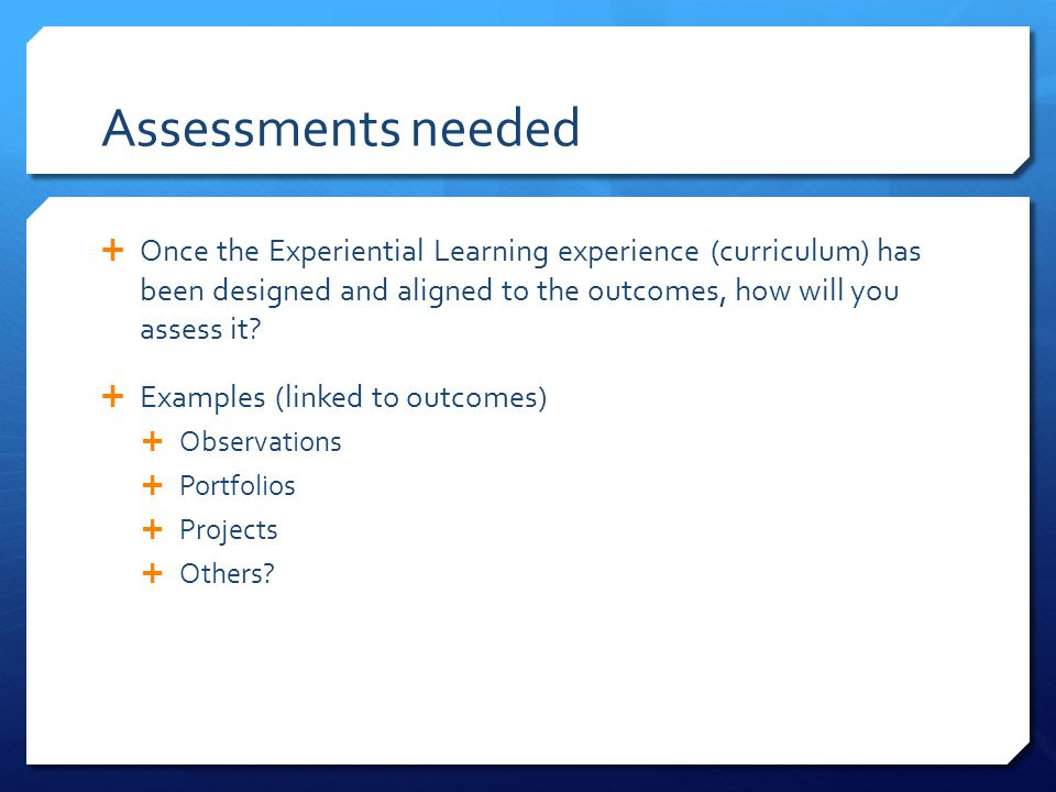 Assessments needed Once the Experiential Learning experience (curriculum) has been designed and aligned to the outcomes, how will you assess it