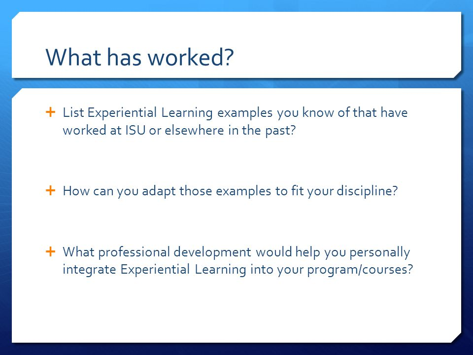 What has worked List Experiential Learning examples you know of that have worked at ISU or elsewhere in the past