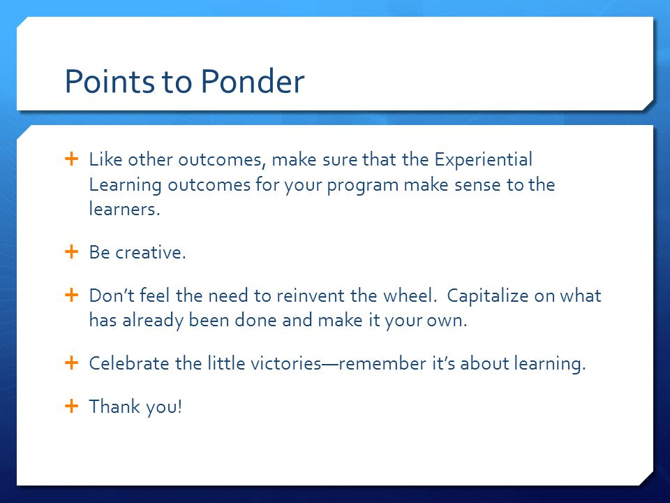 Points to Ponder Like other outcomes, make sure that the Experiential Learning outcomes for your program make sense to the learners.