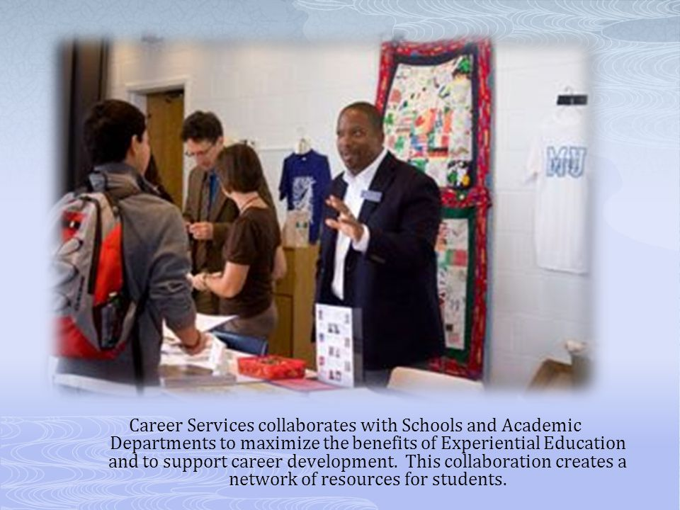 Career Services collaborates with Schools and Academic Departments to maximize the benefits of Experiential Education and to support career development.