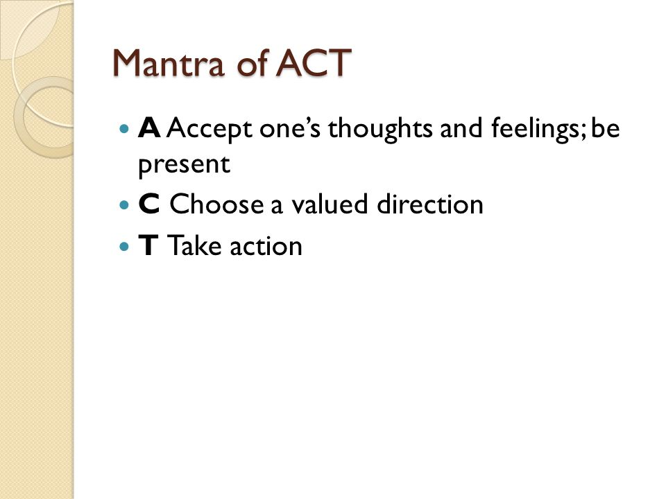 Mantra of ACT A Accept one's thoughts and feelings; be present