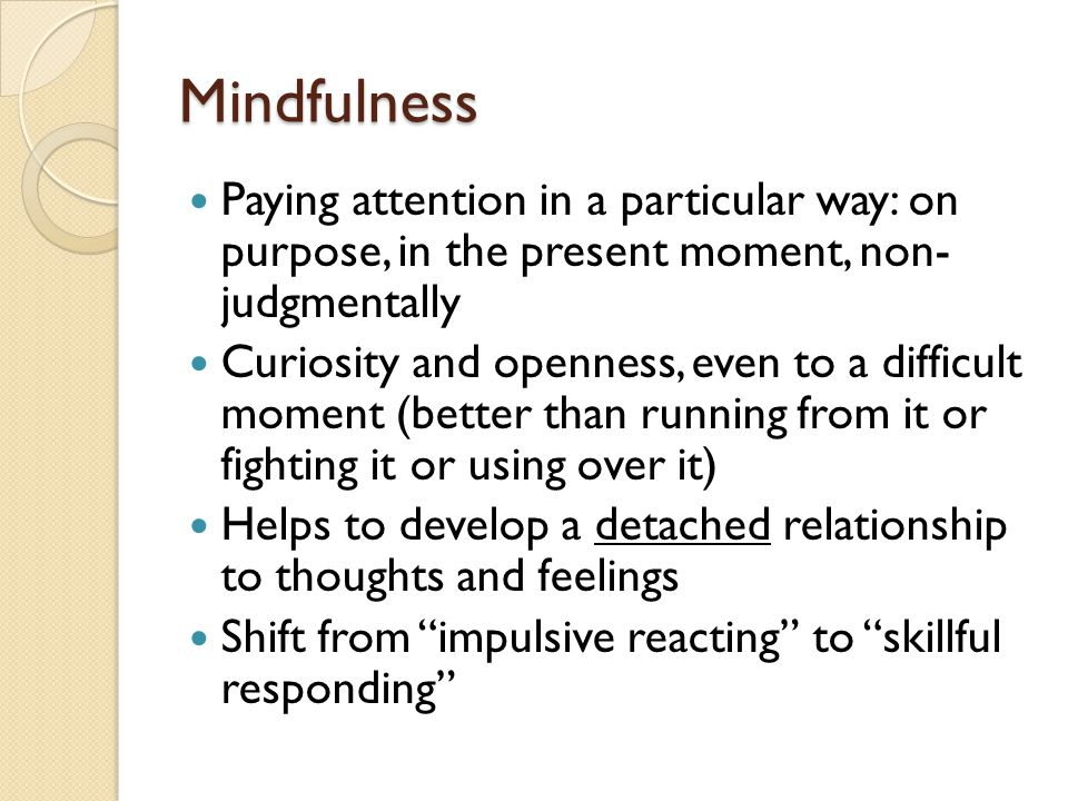 Mindfulness Paying attention in a particular way: on purpose, in the present moment, non- judgmentally.