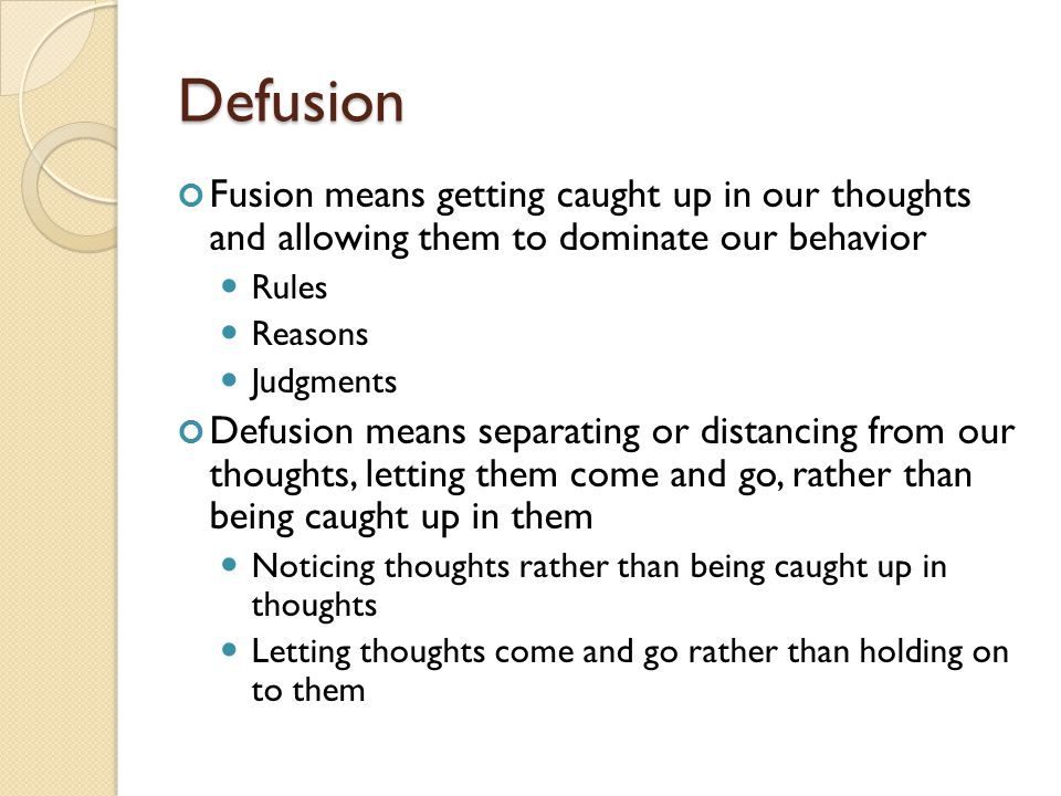 Defusion Fusion means getting caught up in our thoughts and allowing them to dominate our behavior.