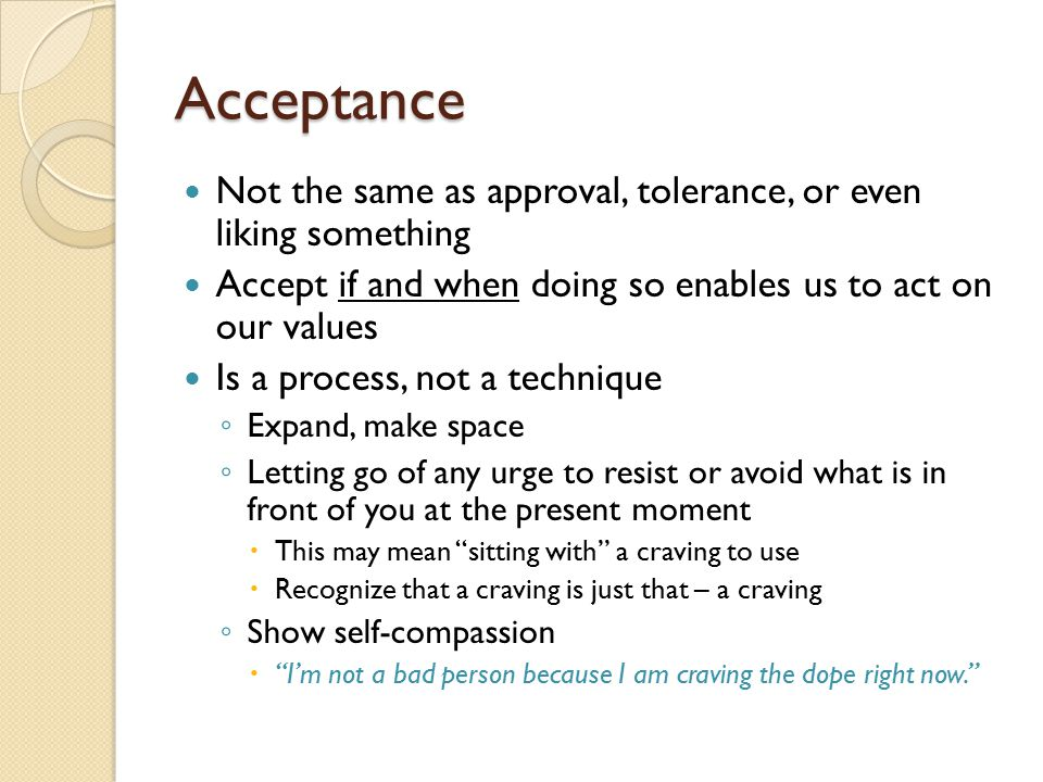 Acceptance Not the same as approval, tolerance, or even liking something. Accept if and when doing so enables us to act on our values.