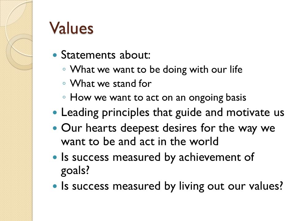 Values Statements about: Leading principles that guide and motivate us