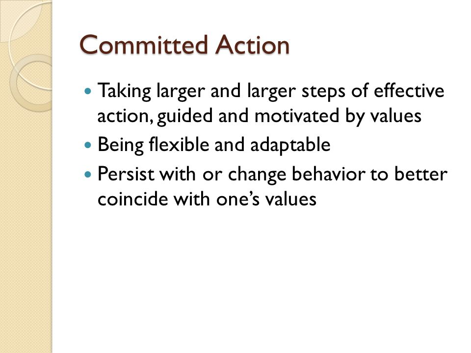 Committed Action Taking larger and larger steps of effective action, guided and motivated by values.
